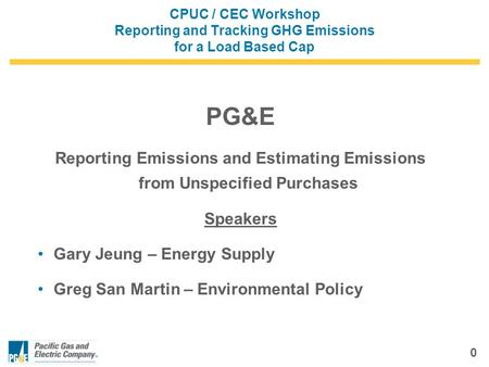 0 CPUC / CEC Workshop Reporting and Tracking GHG Emissions for a Load Based Cap PG&E Reporting Emissions and Estimating Emissions from Unspecified Purchases.