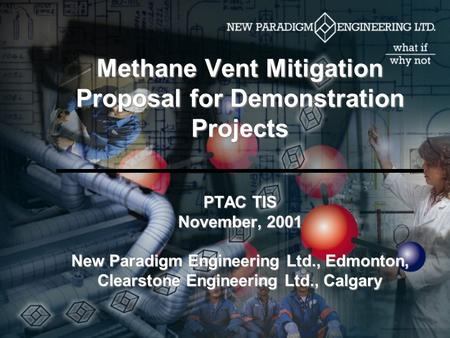 Methane Vent Mitigation Proposal for Demonstration Projects PTAC TIS November, 2001 New Paradigm Engineering Ltd., Edmonton, Clearstone Engineering Ltd.,