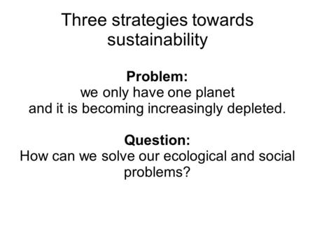Problem: we only have one planet and it is becoming increasingly depleted. Question: How can we solve our ecological and social problems? Three strategies.