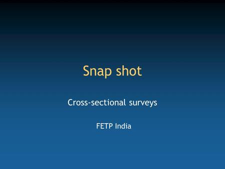 Snap shot Cross-sectional surveys FETP India. Competency to be gained from this lecture Design the concept of a cross-sectional survey.