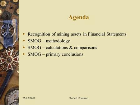 27/02/2008Robert Uberman Agenda  Recognition of mining assets in Financial Statements  SMOG – methodology  SMOG – calculations & comparisons  SMOG.