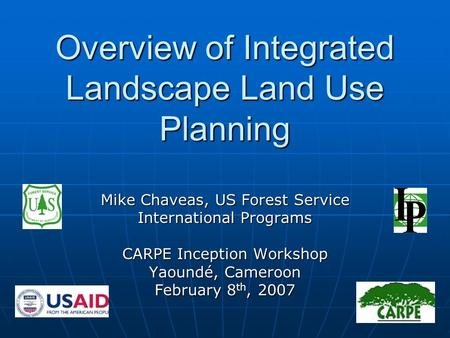 Overview of Integrated Landscape Land Use Planning Mike Chaveas, US Forest Service International Programs CARPE Inception Workshop Yaoundé, Cameroon February.