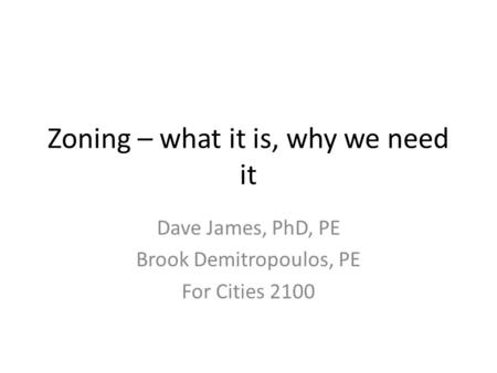 Zoning – what it is, why we need it Dave James, PhD, PE Brook Demitropoulos, PE For Cities 2100.