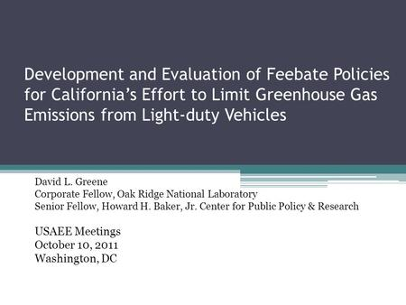 Development and Evaluation of Feebate Policies for California's Effort to Limit Greenhouse Gas Emissions from Light-duty Vehicles David L. Greene Corporate.