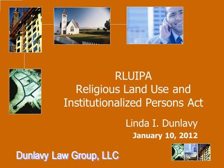 RLUIPA Religious Land Use and Institutionalized Persons Act Linda I. Dunlavy January 10, 2012.