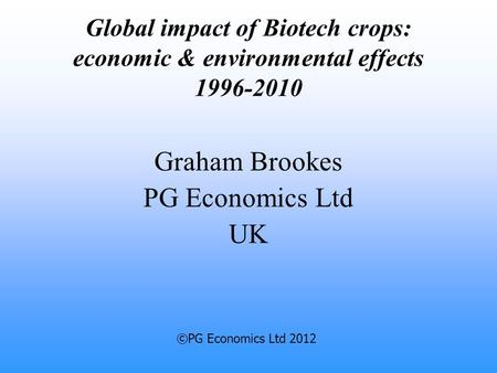Global impact of Biotech crops: economic & environmental effects 1996-2010 Graham Brookes PG Economics Ltd UK ©PG Economics Ltd 2012.