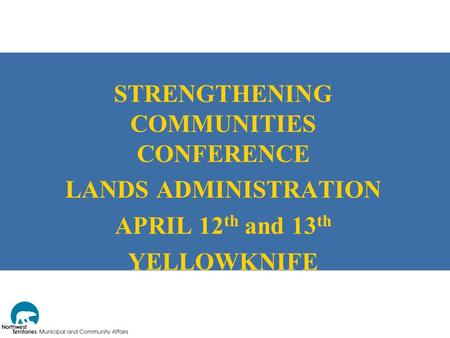 STRENGTHENING COMMUNITIES CONFERENCE LANDS ADMINISTRATION APRIL 12 th and 13 th YELLOWKNIFE.