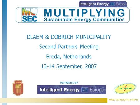 MUSEC-EIE/06/024/SI2.445716 SUPPORTED BY DLAEM & DOBRICH MUNICIPALITY Second Partners Meeting Breda, Netherlands 13-14 September, 2007.