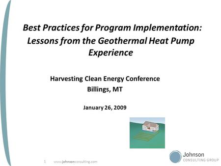 Www.johnsonconsulting.com 1 Best Practices for Program Implementation: Lessons from the Geothermal Heat Pump Experience Harvesting Clean Energy Conference.