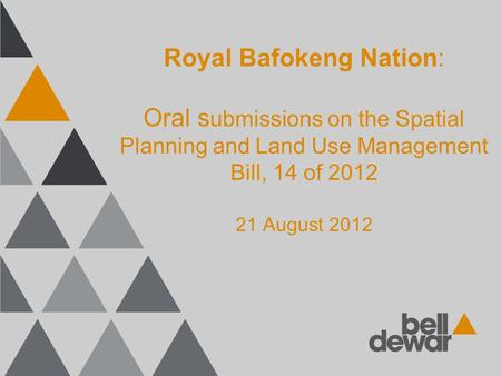 Royal Bafokeng Nation: Oral s ubmissions on the Spatial Planning and Land Use Management Bill, 14 of 2012 21 August 2012.