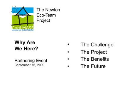 The Newton Eco-Team Project The Challenge The Project The Benefits The Future Why Are We Here? Partnering Event September 16, 2009.