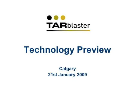 Technology Preview Calgary 21st January 2009. Agenda 10.00Welcome and introduction 10.15Presentation of Tarblaster technology, and Q&A 11.15Discussion.