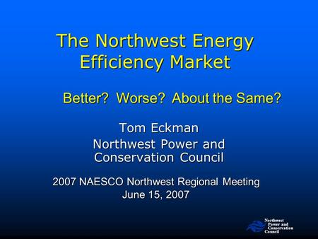 Northwest Power and Conservation Council The Northwest Energy Efficiency Market 2007 NAESCO Northwest Regional Meeting June 15, 2007 Tom Eckman Northwest.