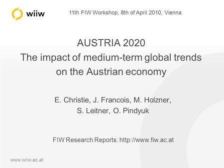 11th FIW Workshop, 8th of April 2010, Vienna www.wiiw.ac.at AUSTRIA 2020 The impact of medium-term global trends on the Austrian economy E. Christie, J.