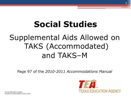 Social Studies Supplemental Aids Allowed on TAKS (Accommodated) and TAKS–M Page 97 of the 2010-2011 Accommodations Manual 1 Texas Education Agency Student.