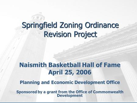 Springfield Zoning Ordinance Revision Project Naismith Basketball Hall of Fame April 25, 2006 Planning and Economic Development Office Sponsored by a grant.