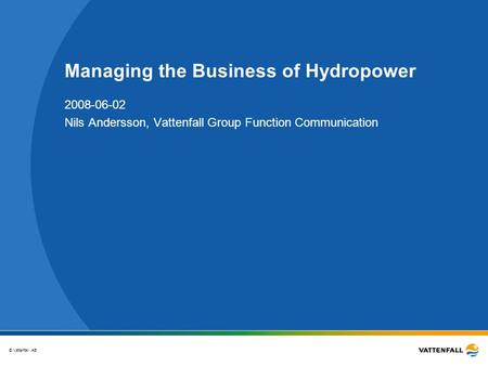 © Vattenfall AB Managing the Business of Hydropower 2008-06-02 Nils Andersson, Vattenfall Group Function Communication.