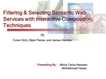 Filtering & Selecting Semantic Web Services with Interactive Composition Techniques By Evren Sirin, Bijan Parsia, and James Hendler Presenting By : Mirza.