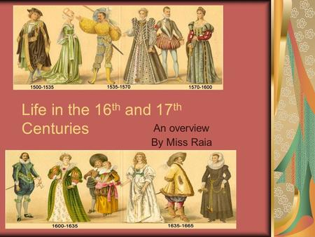 Life in the 16 th and 17 th Centuries An overview By Miss Raia.