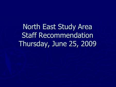 North East Study Area Staff Recommendation Thursday, June 25, 2009.