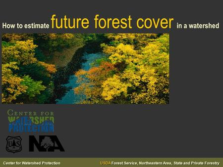 Center for Watershed Protection USDA Forest Service, Northeastern Area, State and Private Forestry How to estimate future forest cover in a watershed.