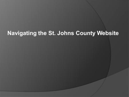 Navigating the St. Johns County Website. Training Agenda  Website Navigation & Available Tools  Website: www.sjcfl.uswww.sjcfl.us ○ Map Mart – Zoning.