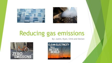 Reducing gas emissions By: Justin, Ryan, Chris and Declan.