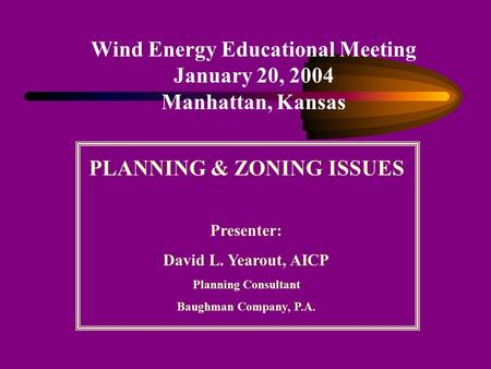 Wind Energy Educational Meeting January 20, 2004 Manhattan, Kansas PLANNING & ZONING ISSUES Presenter: David L. Yearout, AICP Planning Consultant Baughman.