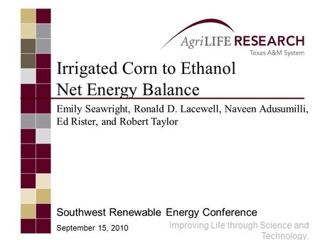 Improving Life through Science and Technology. Irrigated Corn to Ethanol Net Energy Balance Emily Seawright, Ronald D. Lacewell, Naveen Adusumilli, Ed.