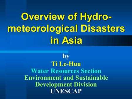 Overview of Hydro- meteorological Disasters in Asia by Ti Le-Huu Water Resources Section Environment and Sustainable Development Division UNESCAP.