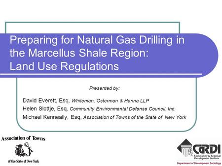 Preparing for Natural Gas Drilling in the Marcellus Shale Region: Land Use Regulations Presented by: David Everett, Esq. Whiteman, Osterman & Hanna LLP.