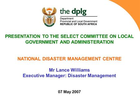 PRESENTATION TO THE SELECT COMMITTEE ON LOCAL GOVERNMENT AND ADMINISTERATION NATIONAL <strong>DISASTER</strong> <strong>MANAGEMENT</strong> CENTRE Mr Lance Williams Executive <strong>Manager</strong>: <strong>Disaster</strong>.