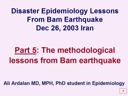 Disaster Epidemiology Lessons From Bam Earthquake Dec 26, 2003 Iran Part 5: The methodological lessons from Bam earthquake 1 Ali Ardalan MD, MPH, PhD student.