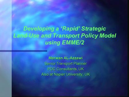 Developing a 'Rapid' Strategic Land-Use and Transport Policy Model using EMME/2 Marwan AL-Azzawi Senior Transport Planner PDC Consultants, UK Also at Napier.