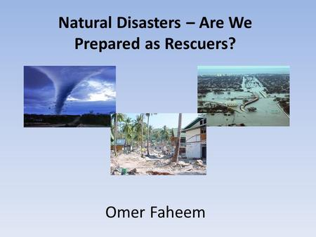 Natural Disasters – Are We Prepared as Rescuers? Omer Faheem.