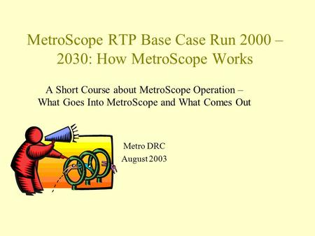 MetroScope RTP Base Case Run 2000 – 2030: How MetroScope Works A Short Course about MetroScope Operation – What Goes Into MetroScope and What Comes Out.