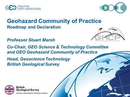 Geohazard Community of Practice Roadmap and Declaration Professor Stuart Marsh Co-Chair, GEO Science & Technology Committee and GEO Geohazard Community.
