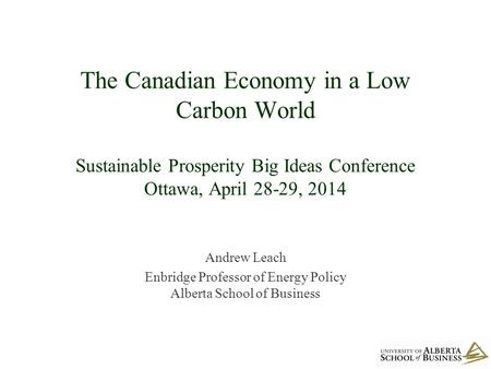 The Canadian Economy in a Low Carbon World Sustainable Prosperity Big Ideas Conference Ottawa, April 28-29, 2014 Andrew Leach Enbridge Professor of Energy.