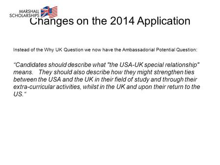 "Changes on the 2014 Application Instead of the Why UK Question we now have the Ambassadorial Potential Question: ""Candidates should describe what the."