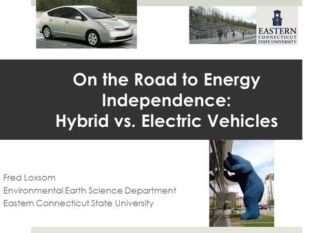 On the Road to Energy Independence: Hybrid vs. Electric Vehicles Fred Loxsom Environmental Earth Science Department Eastern Connecticut State University.