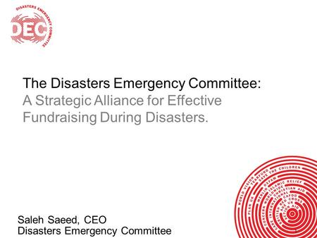 11 Saleh Saeed, CEO Disasters Emergency Committee The Disasters Emergency Committee: A Strategic Alliance for Effective Fundraising During Disasters.