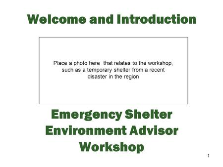 1 Welcome and Introduction Emergency Shelter Environment Advisor Workshop Place a photo here that relates to the workshop, such as a temporary shelter.