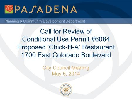 Planning & Community Development Department Call for Review of Conditional Use Permit #6084 Proposed 'Chick-fil-A' Restaurant 1700 East Colorado Boulevard.