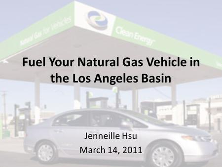 Fuel Your Natural Gas Vehicle in the Los Angeles Basin Jenneille Hsu March 14, 2011.
