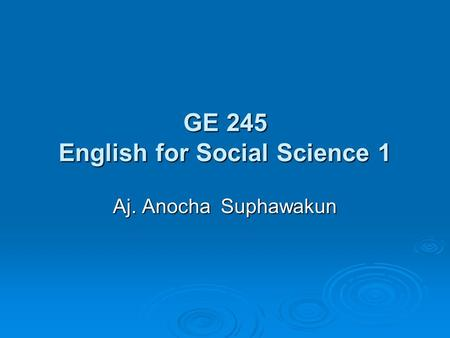GE 245 English for Social Science 1 Aj. Anocha Suphawakun.