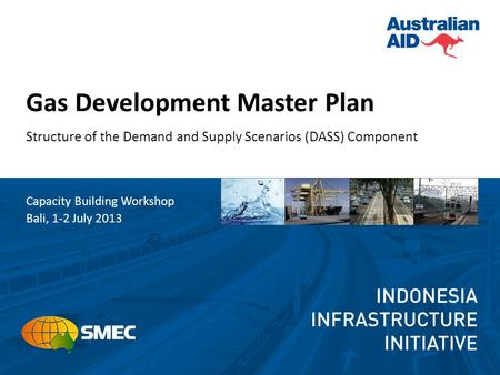 Gas Development Master Plan Structure of the Demand and Supply Scenarios (DASS) Component Capacity Building Workshop Bali, 1-2 July 2013.