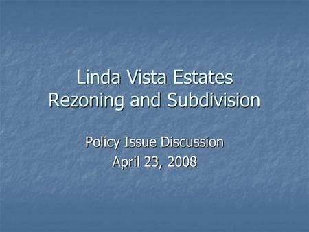 Linda Vista Estates Rezoning and Subdivision Policy Issue Discussion April 23, 2008.