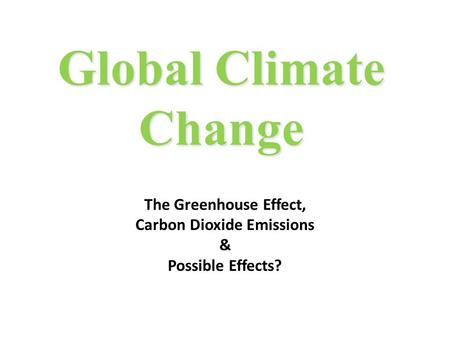 Global Climate Change The Greenhouse Effect, Carbon Dioxide Emissions & Possible Effects?