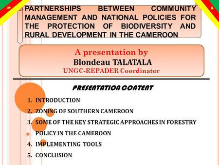 PRESENTATION CONTENT 1.INTRODUCTION 2.ZONING OF SOUTHERN CAMEROON 3.SOME OF THE KEY STRATEGIC APPROACHES IN FORESTRY POLICY IN THE CAMEROON 4.IMPLEMENTING.
