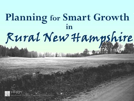 Planning for Smart Growth in Rural New Hampshire SWRPC Southwest Region Planning Commission.